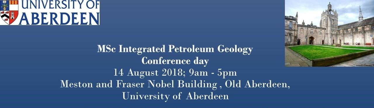 UNIVERSITY OF ABERDEEN – MSC INTEGRATED PETROLEUM GEOLOGY CONFERENCE DAY, 14 AUGUST 2018